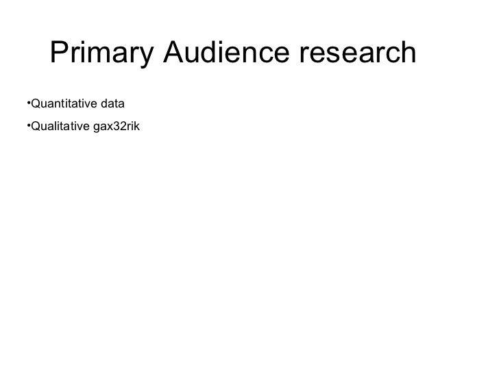 Primary Audience research  <ul><li>Quantitative data </li></ul><ul><li>Qualitative gax32rik  </li></ul>