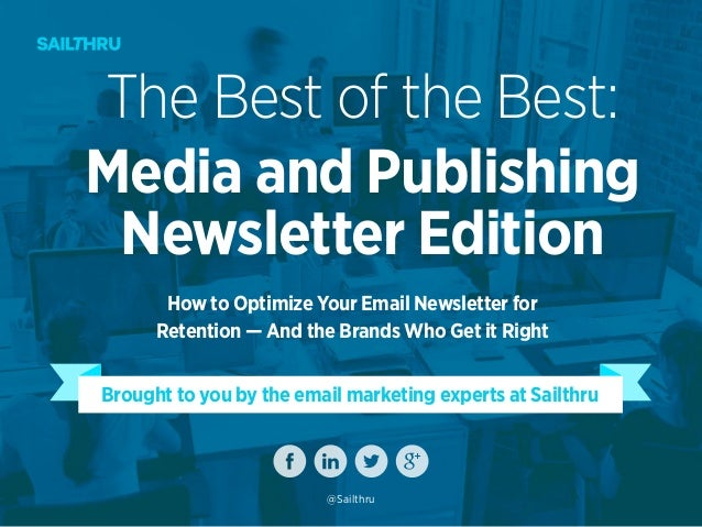 Brought to you by the email marketing experts at Sailthru The Best of the Best: Media and Publishing Newsletter Edition Ho...