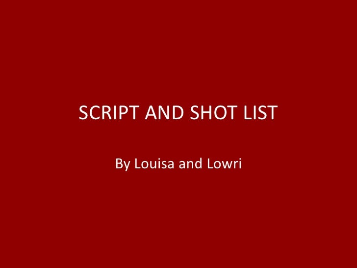 SCRIPT AND SHOT LIST<br />By Louisa and Lowri<br />