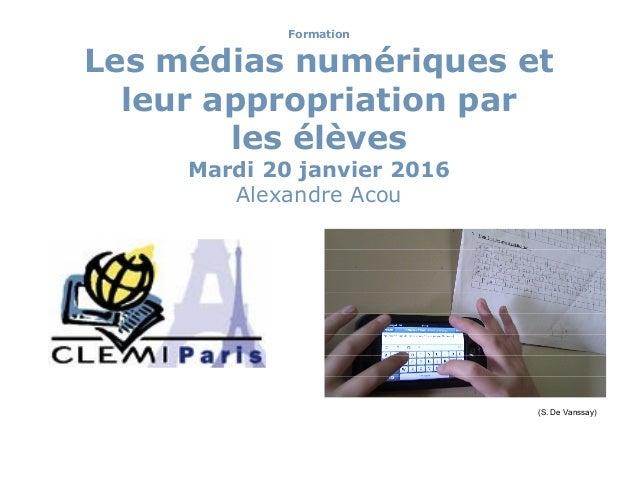 Formation Les médias numériques et leur appropriation par les élèves Mardi 20 janvier 2016 Alexandre Acou (S. De Vanssay)