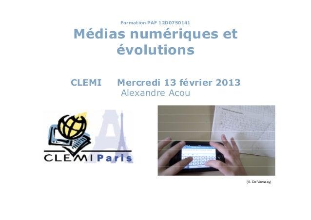 Formation PAF 12D0750141Médias numériques et     évolutionsCLEMI   Mercredi 13 février 2013        Alexandre Acou         ...