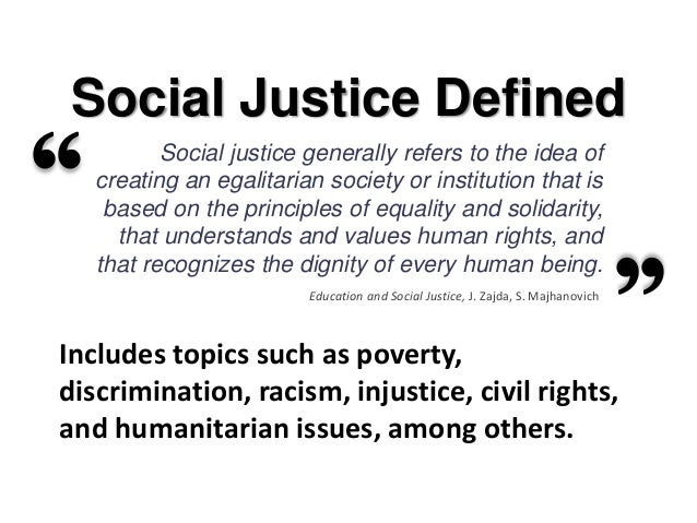 what is justice in relation to Education is social justice i believe that education is the civil rights issue of our generation and if you care about promoting opportunity and reducing inequality, the classroom is the place to start.