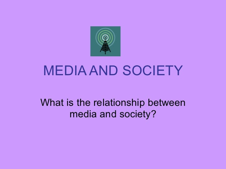 MEDIA AND SOCIETY What is the relationship between media and society?