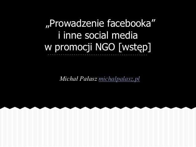 """""""Prowadzenie facebooka""""   i inne social mediaw promocji NGO [wstęp]   Michał Pałasz michalpalasz.pl"""