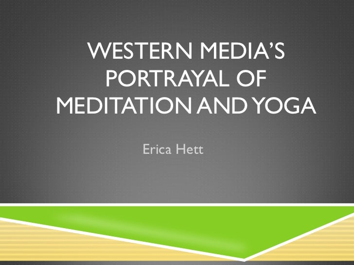WESTERN MEDIA'S PORTRAYAL OF MEDITATION AND YOGA Erica Hett