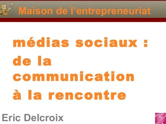 Maison de l'entrepreneuriat  médias sociaux :  de la  communication  à la rencontreEric Delcroix