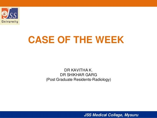 JSS Medical College, Mysuru CASE OF THE WEEK DR KAVITHA K. DR SHIKHAR GARG (Post Graduate Residents-Radiology)