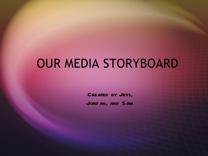 OUR MEDIA STORYBOARD Created by Jess, Jordan, and Sam