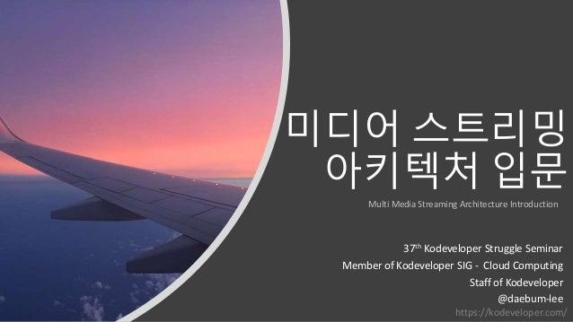 미디어 스트리밍 아키텍처 입문 37th Kodeveloper Struggle Seminar Member of Kodeveloper SIG - Cloud Computing Staff of Kodeveloper @daebu...