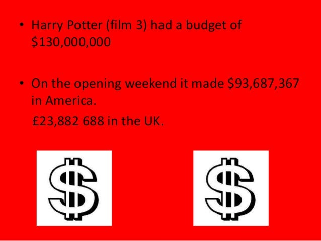• Harry Potter (film 3) had a budget of$130,000,000• On the opening weekend it made $93,687,367in America.£23,882 688 in t...
