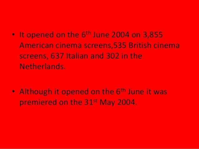 • It opened on the 6th June 2004 on 3,855American cinema screens,535 British cinemascreens, 637 Italian and 302 in theNeth...
