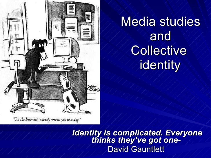 Media studies and Collective    identity  Identity is complicated. Everyone thinks they've got one-   David Gauntlett