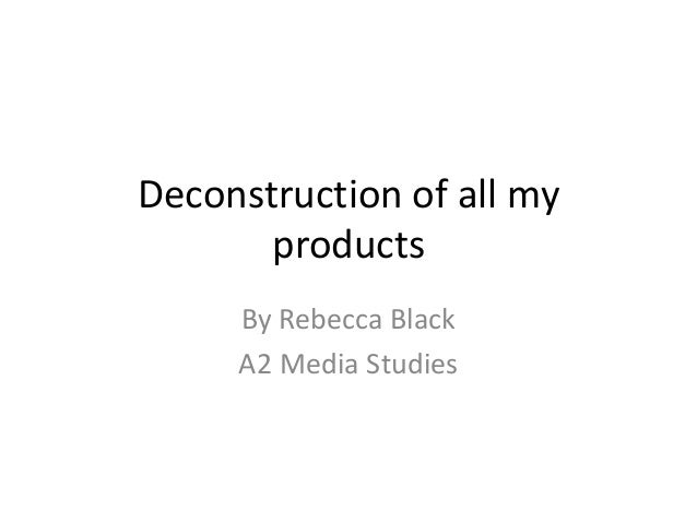 Deconstruction of all my products By Rebecca Black A2 Media Studies