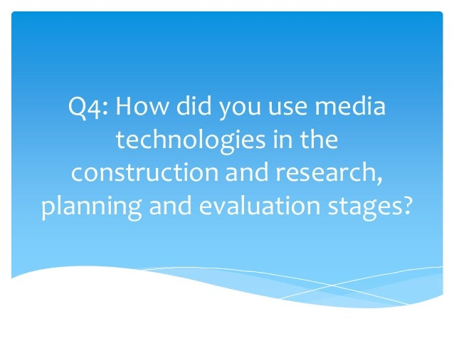 Q4: How did you use media      technologies in the   construction and research,planning and evaluation stages?