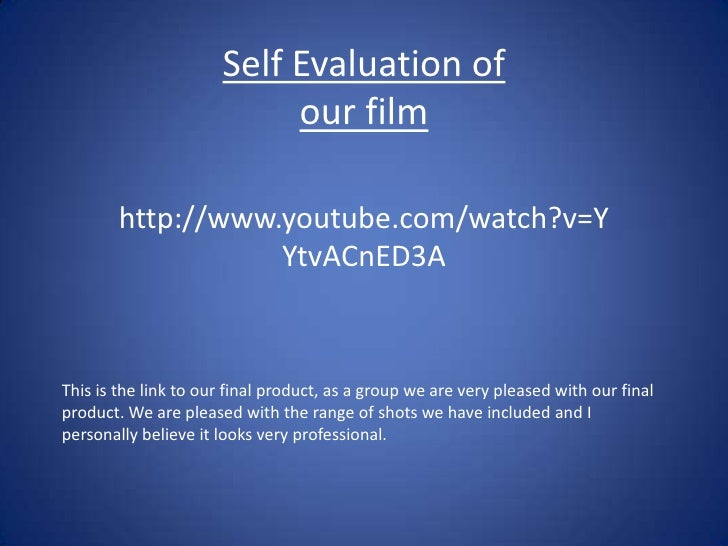 Self Evaluation of our film <br />http://www.youtube.com/watch?v=YYtvACnED3A<br />This is the link to our final product, a...