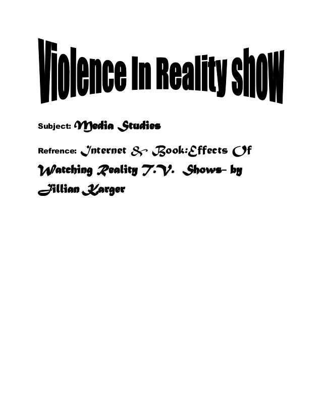 Subject:  Media Studies  Refrence:  Internet & Book:Effects Of  Watching Reality T.V. Shows- by Jillian Karger