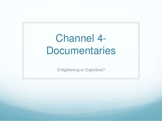 Channel 4-  Documentaries  Enlightening or Exploitive?