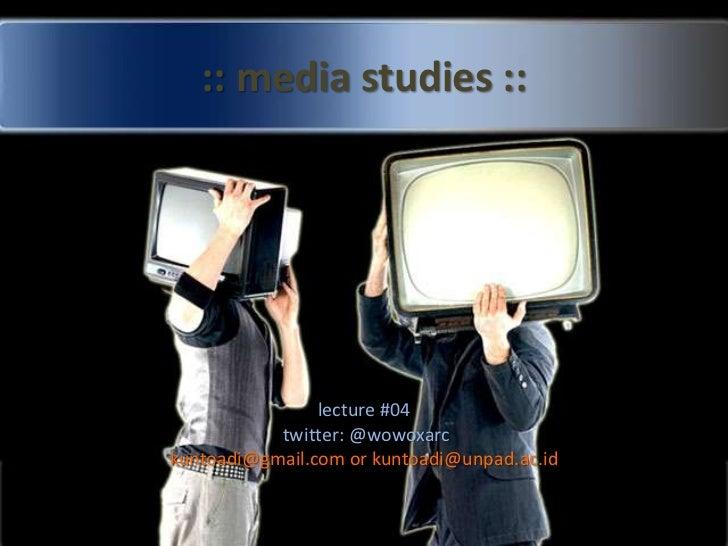 :: media studies ::<br />lecture #04<br /> twitter: @wowoxarc<br />kuntoadi@gmail.com or kuntoadi@unpad.ac.id <br />