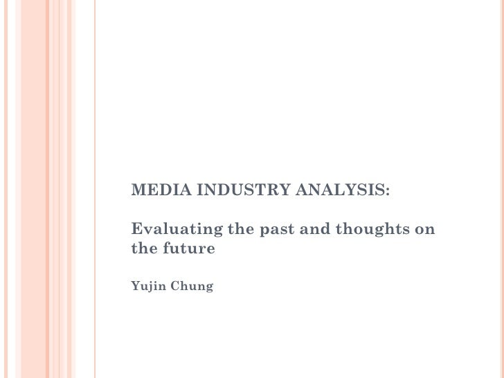 MEDIA INDUSTRY ANALYSIS:  Evaluating the past and thoughts on the future  Yujin Chung