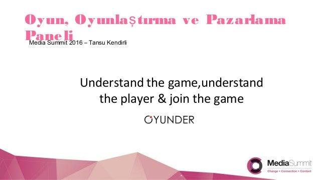 Oyun, Oyunla tırma ve Pazarlamaş PaneliMedia Summit 2016 – Tansu Kendirli Understand the game,understand the player & join...