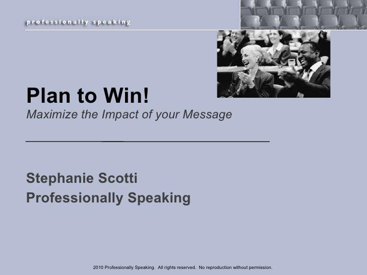 Plan to Win! Maximize the Impact of your Message <ul><li>Stephanie Scotti  </li></ul><ul><li>Professionally Speaking </li>...