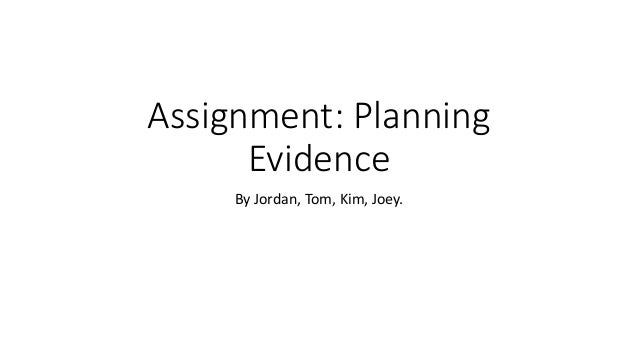 Assignment: Planning Evidence By Jordan, Tom, Kim, Joey.
