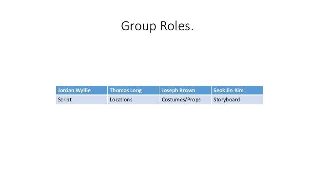 Group Roles. Jordan Wyllie Thomas Long Joseph Brown Seok Jin Kim Script Locations Costumes/Props Storyboard
