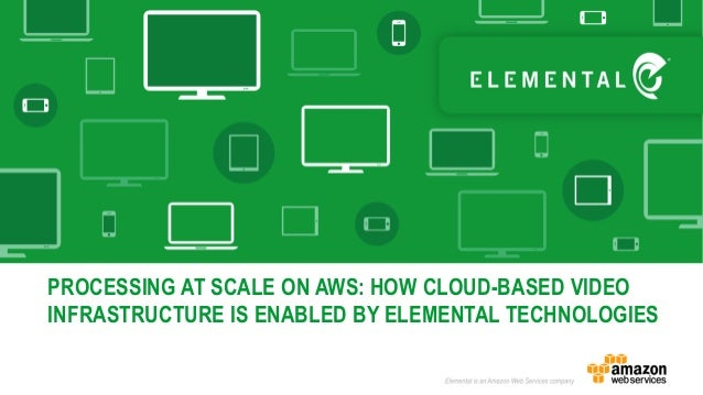 PROCESSING AT SCALE ON AWS: HOW CLOUD-BASED VIDEO INFRASTRUCTURE IS ENABLED BY ELEMENTAL TECHNOLOGIES