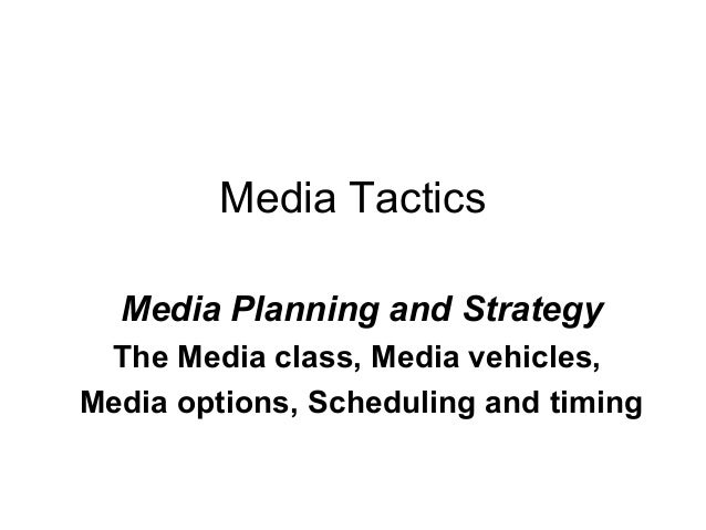 Media Tactics  Media Planning and Strategy The Media class, Media vehicles,Media options, Scheduling and timing