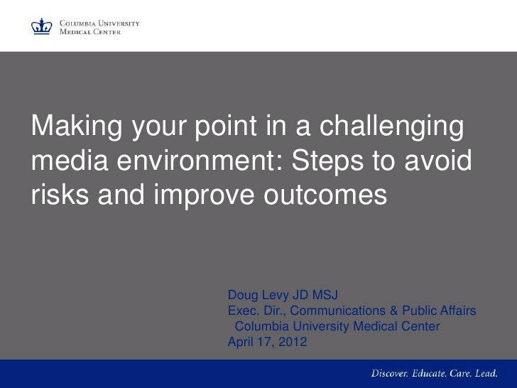Making your point in a challengingmedia environment: Steps to avoidrisks and improve outcomes               Doug Levy JD M...