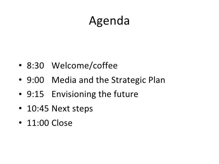 Agenda <ul><li>8:30 Welcome/coffee </li></ul><ul><li>9:00 Media and the Strategic Plan </li></ul><ul><li>9:15 Envisioning ...