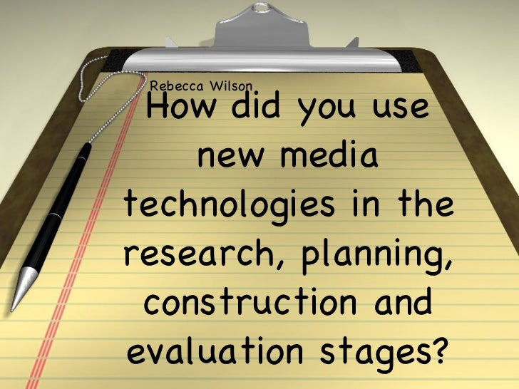 How did you use new media technologies in the research, planning, construction and evaluation stag es? Rebecca Wilson