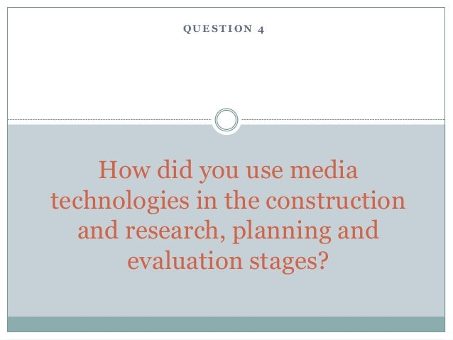 QUESTION 4    How did you use mediatechnologies in the construction  and research, planning and      evaluation stages?