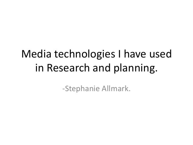 Media technologies I have usedin Research and planning.-Stephanie Allmark.