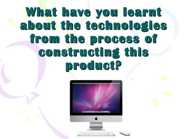 What have you learntabout the technologies from the process of   constructing this       product?