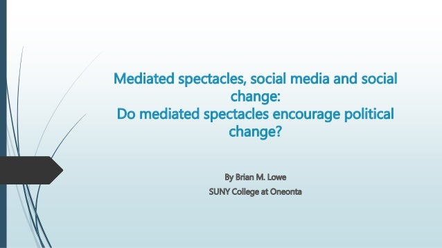 Mediated spectacles, social media and social change: Do mediated spectacles encourage political change? By Brian M. Lowe S...