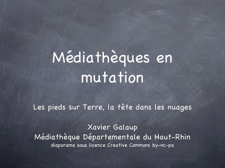 Médiathèques en mutation <ul><li>Les pieds sur Terre, la tête dans les nuages </li></ul><ul><li>Xavier Galaup </li></ul><u...