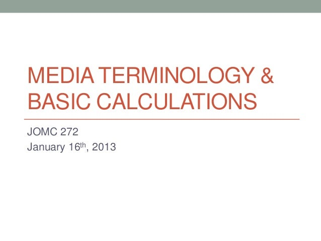 MEDIA TERMINOLOGY &BASIC CALCULATIONSJOMC 272January 16th, 2013