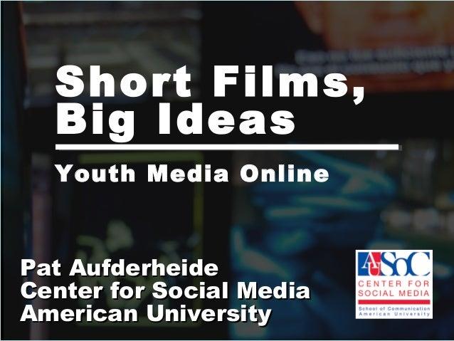Short Films, Big Ideas Pat AufderheidePat Aufderheide Center for Social MediaCenter for Social Media American UniversityAm...