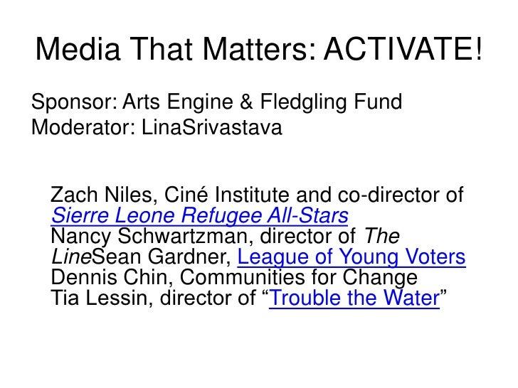 Media That Matters: ACTIVATE!<br />Sponsor: Arts Engine & Fledgling Fund  <br />Moderator: LinaSrivastava<br />Zach Niles,...