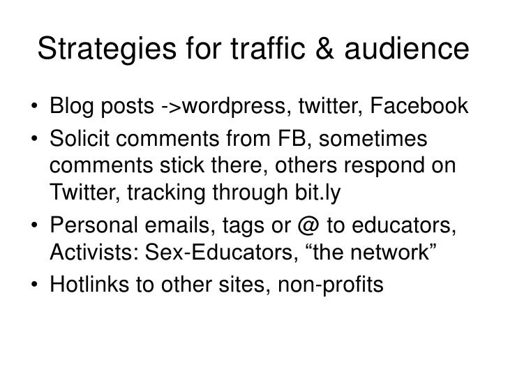 Strategies for traffic & audience<br />Blog posts -> wordpress, twitter, Facebook<br />Solicit comments from FB, sometimes...
