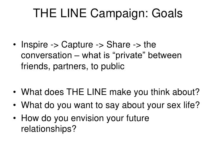"""THE LINE Campaign: Goals<br />Inspire -> Capture -> Share -> the conversation – what is """"private"""" between friends, partner..."""