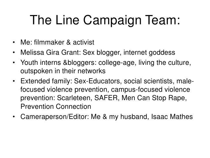The Line Campaign Team:<br />Me: filmmaker & activist<br />Melissa Gira Grant: Sex blogger, internet goddess<br />Youth in...