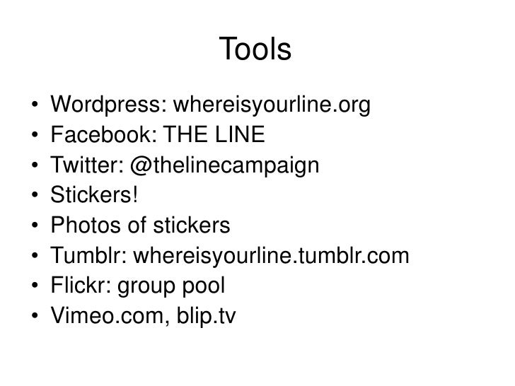Tools<br />Wordpress: whereisyourline.org<br />Facebook: THE LINE<br />Twitter: @thelinecampaign<br />Stickers!<br />Phot...