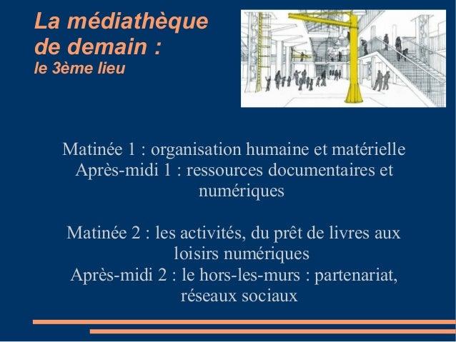 La médiathèque de demain : le 3ème lieu Matinée 1 : organisation humaine et matérielle Après-midi 1 : ressources documenta...