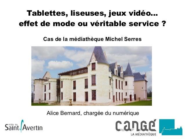 Tablettes, liseuses, jeux vidéo... effet de mode ou véritable service? Cas de la médiathèque Michel Serres Alice Bernard,...