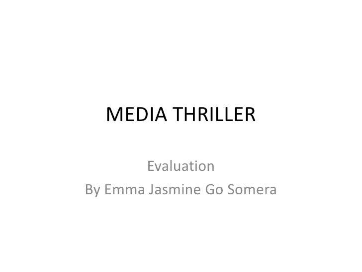 MEDIA THRILLER<br />Evaluation <br />By Emma Jasmine Go Somera<br />