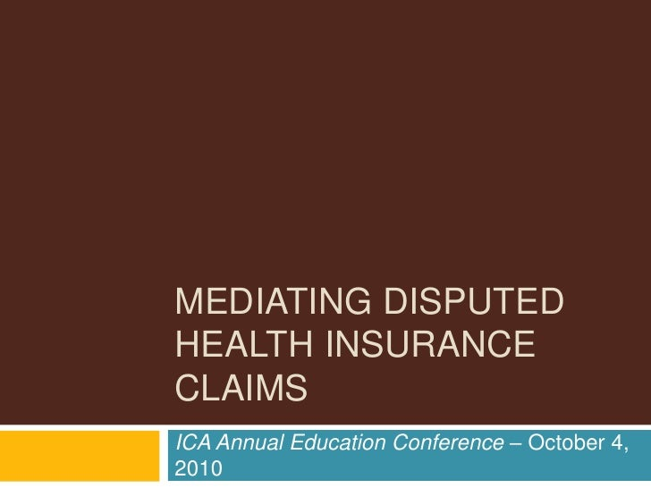 MEDIATING DISPUTEDHEALTH INSURANCECLAIMSICA Annual Education Conference – October 4,2010