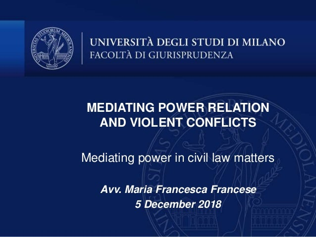 MEDIATING POWER RELATION AND VIOLENT CONFLICTS Mediating power in civil law matters Avv. Maria Francesca Francese 5 Decemb...