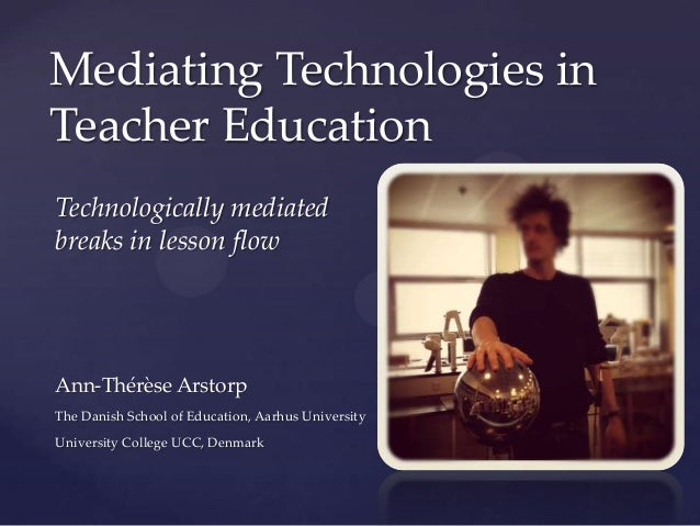 Technologically mediated breaks in lesson flow Mediating Technologies in Teacher Education Ann-Thérèse Arstorp The Danish ...